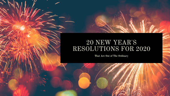 20 New Year's Resolutions for 2020 (That Are Out of The Ordinary)